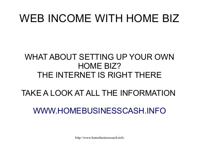 WEB INCOME WITH HOME BIZ  WHAT ABOUT SETTING UP YOUR OWN HOME BIZ? THE INTERNET IS RIGHT THERE TAKE A LOOK AT ALL THE INFO...