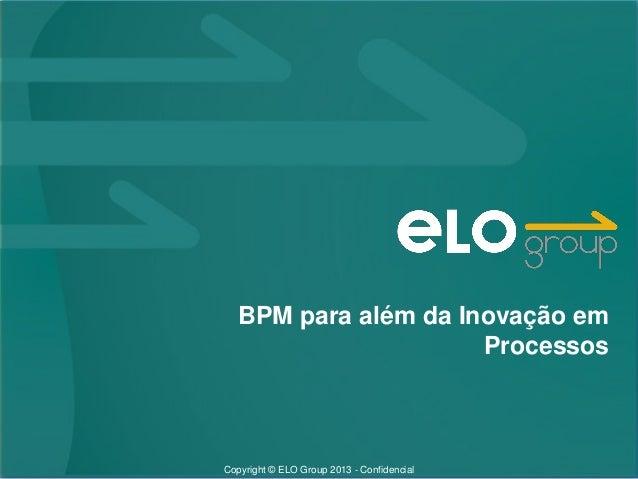 BPM para além da Inovação em                     ProcessosCopyright © ELO Group 2013 - Confidencial