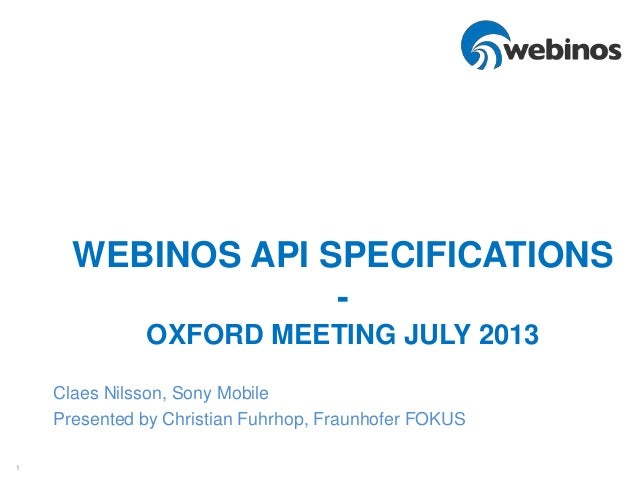 1 WEBINOS API SPECIFICATIONS - OXFORD MEETING JULY 2013 Claes Nilsson, Sony Mobile Presented by Christian Fuhrhop, Fraunho...