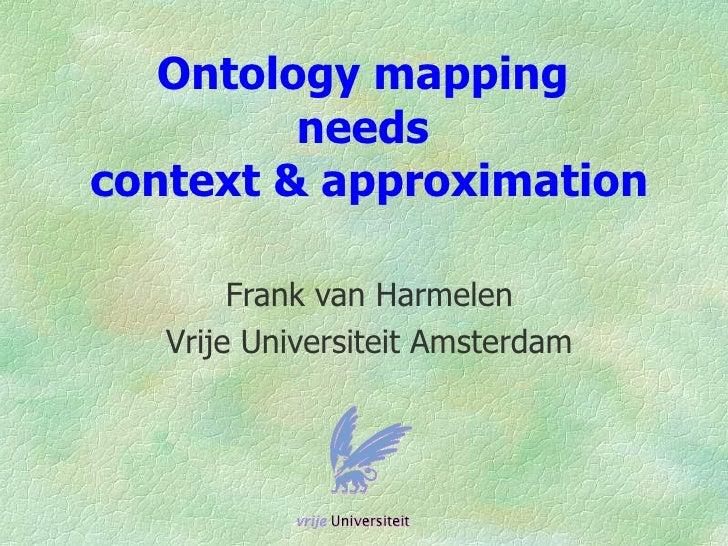 Ontology mapping          needs context & approximation          Frank van Harmelen    Vrije Universiteit Amsterdam