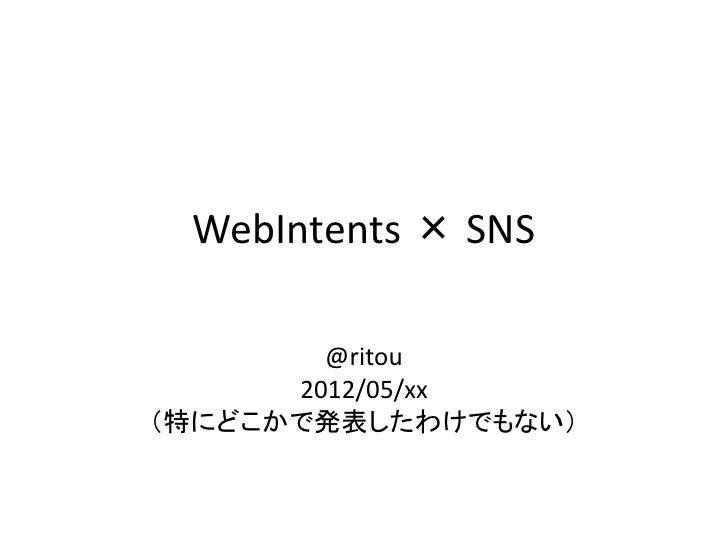 WebIntents × SNS        @ritou      2012/05/xx(特にどこかで発表したわけでもない)
