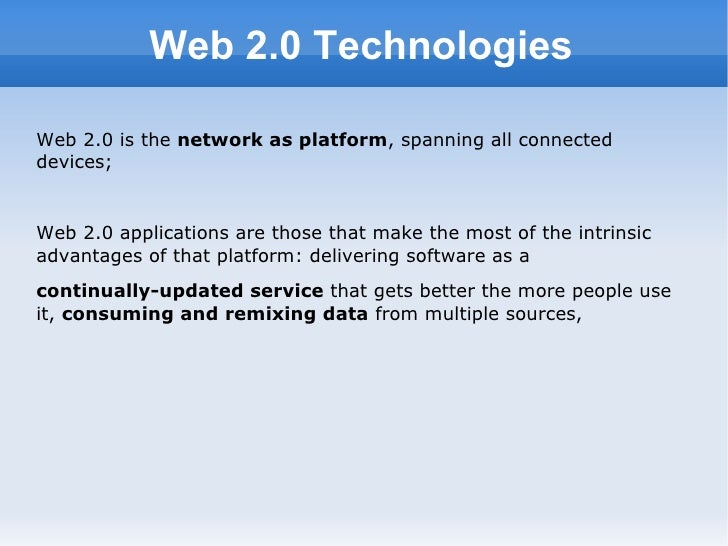 Web 2.0 Technologies <ul><li>Web 2.0 is the  network as platform , spanning all connected devices;  </li></ul><ul><li>Web ...