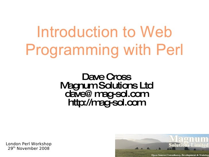 Introduction to Web Programming with Perl Dave Cross Magnum Solutions Ltd [email_address] http://mag-sol.com