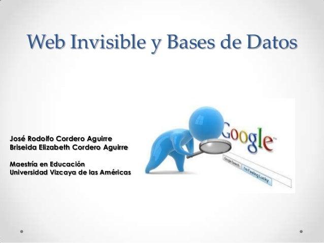 Web Invisible y Bases de Datos José Rodolfo Cordero Aguirre Briseida Elizabeth Cordero Aguirre Maestría en Educación Unive...