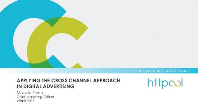 APPLYING THE CROSS CHANNEL APPROACH IN DIGITAL ADVERTISING Maruša Flerin  Chief Marketing Officer Webit 2013