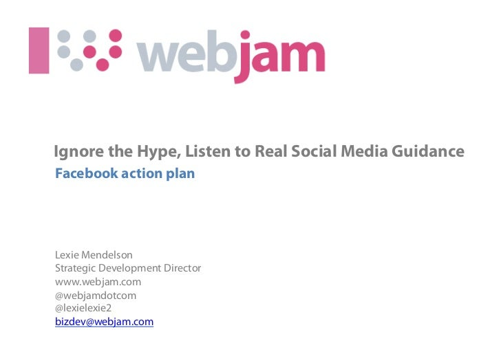 Ignore the Hype, Listen to Real Social Media GuidanceFacebook action planLexie MendelsonStrategic Development Directorwww....