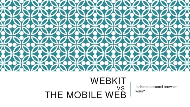 WEBKIT     Is there a second browser            VS.   wars?THE MOBILE WEB