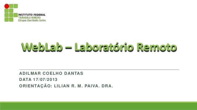 ADILMAR COELHO DANTAS DATA 17/07/2013 ORIENTAÇÃO: LILIAN R. M. PAIVA. DRA. WebLab – Laboratório Remoto