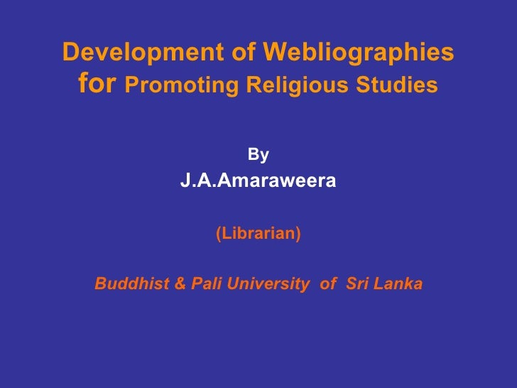 Development of Webliographies  for  Promoting Religious Studies By J.A.Amaraweera (Librarian) Buddhist & Pali University  ...