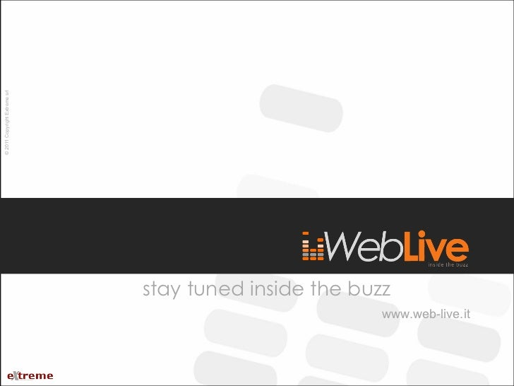 stay tuned inside the buzz www.web-live.it © 2011 Copyright Extreme srl