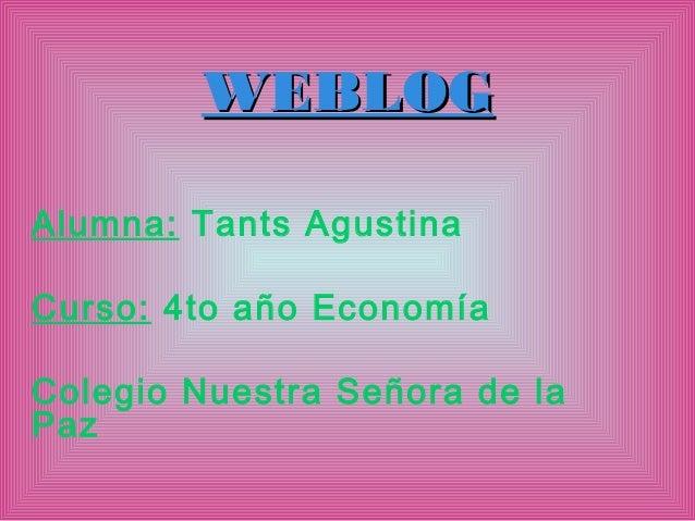 WEBLOGAlumna: Tants AgustinaCurso: 4to año EconomíaColegio Nuestra Señora de laPaz