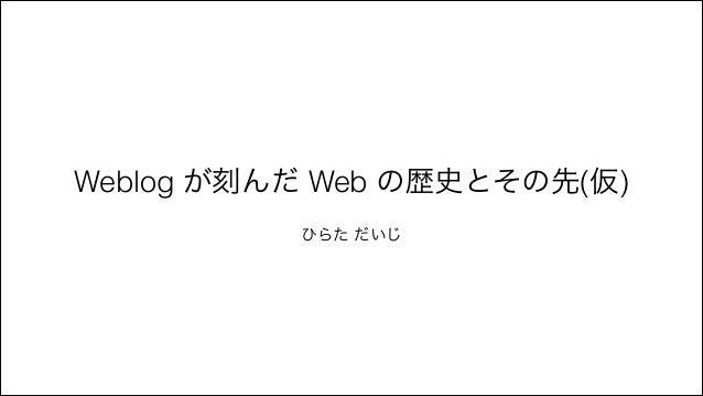 Weblog が刻んだ Web の歴史とその先(仮) ! ひらた だいじ