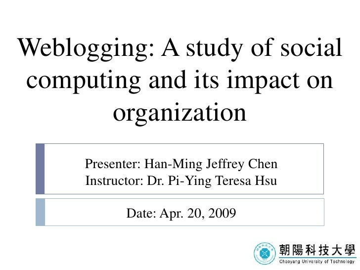 Weblogging: A study of social computing and its impact on        organization       Presenter: Han-Ming Jeffrey Chen      ...