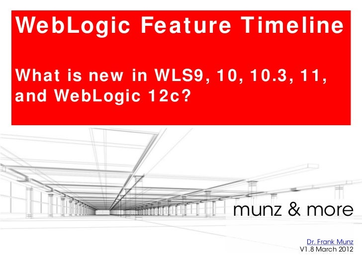 WebLogic Feature TimelineWhat is new in WLS9, 10, 10.3, 11,and WebLogic 12c?                       munz & more            ...
