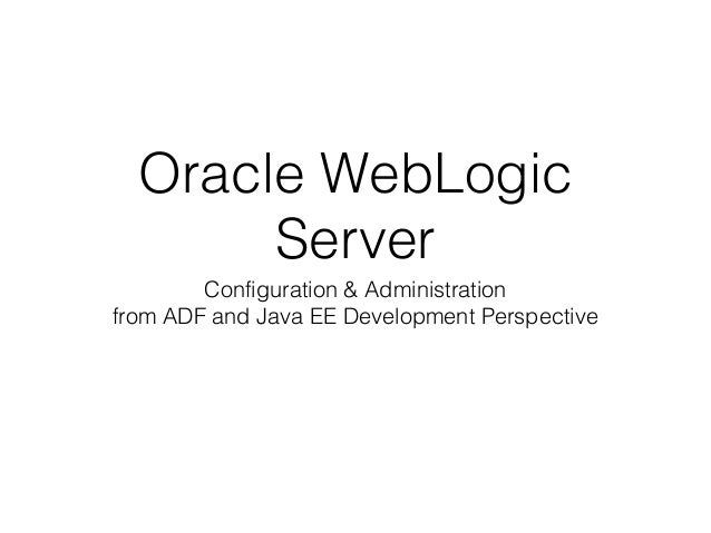 Oracle WebLogic Server Configuration & Administration from ADF and Java EE Development Perspective