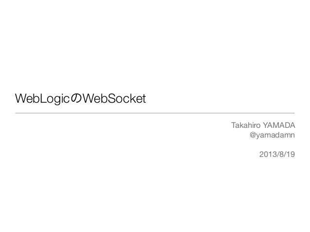 WebLogicのWebSocket Takahiro YAMADA @yamadamn 2013/8/19
