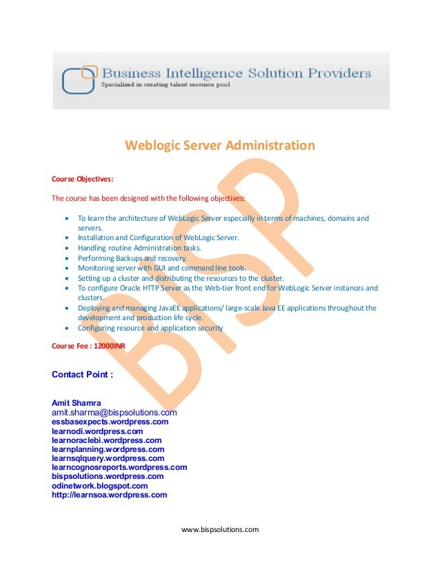 www.bispsolutions.com Weblogic Server Administration Course Objectives: The course has been designed with the following ob...