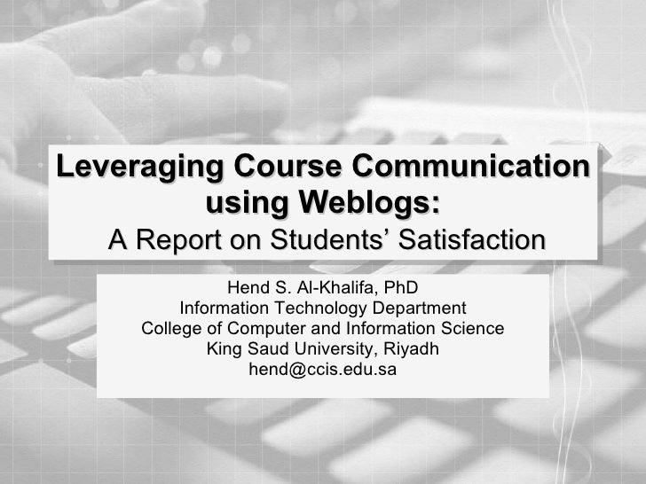 Leveraging Course Communication using Weblogs:   A Report on Students' Satisfaction Hend S. Al-Khalifa, PhD Information Te...