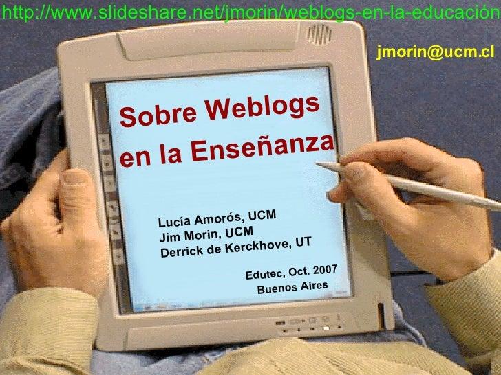 Sobre Weblogs  en la Enseñanza Lucía Amorós, UCM Jim Morin, UCM Derrick de Kerckhove, UT Edutec, Oct. 2007 Buenos Aires   ...