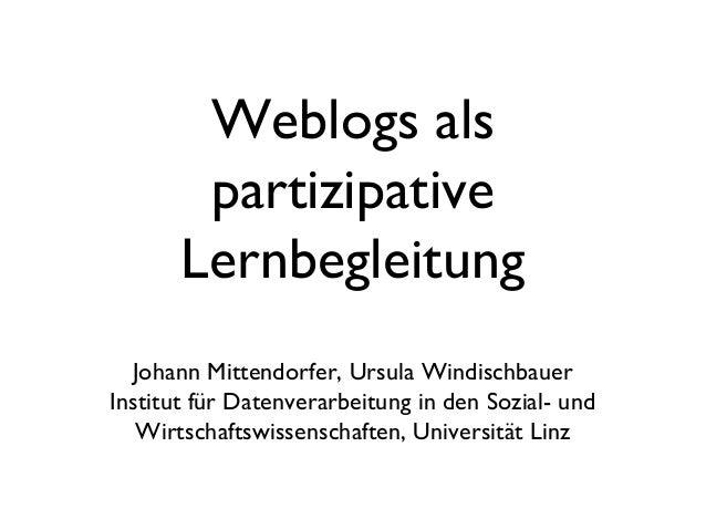 Weblogs als partizipative Lernbegleitung Johann Mittendorfer, Ursula Windischbauer Institut für Datenverarbeitung in den S...