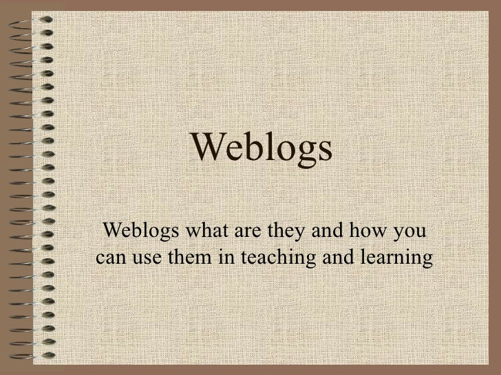 Weblogs Weblogs what are they and how you can use them in teaching and learning