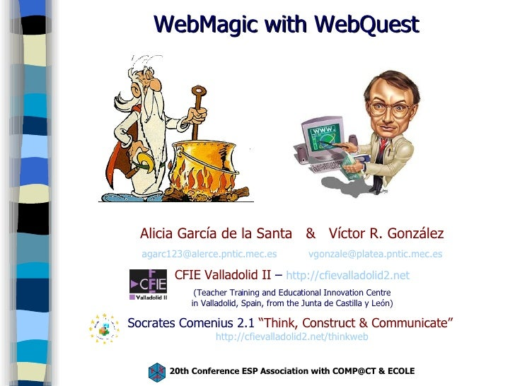 WebMagic with WebQuest Alicia García de la Santa  &  Víctor R. González agarc123 @alerce.pntic.mec.es   [email_address] CF...