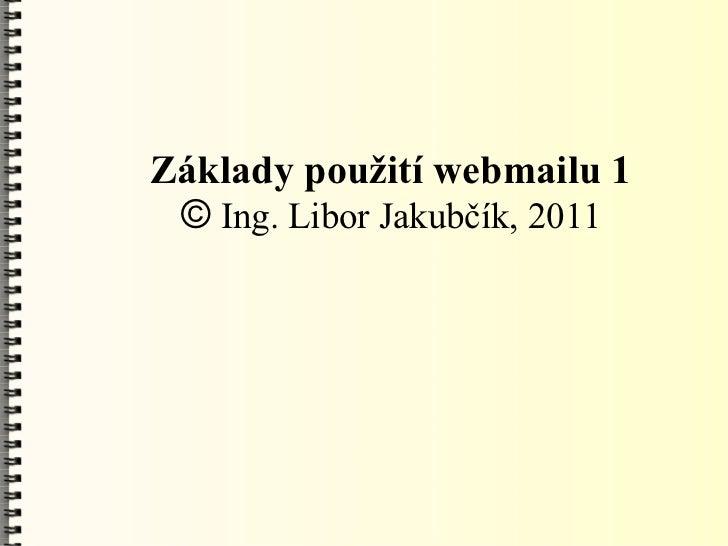 Základy použití webmailu 1 © Ing. Libor Jakubčík, 2011