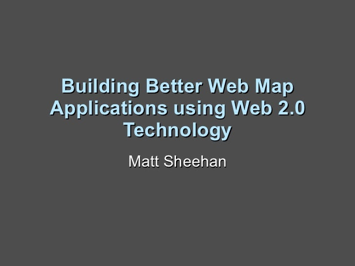 Building Better Web Map Applications using Web 2.0 Technology Matt Sheehan