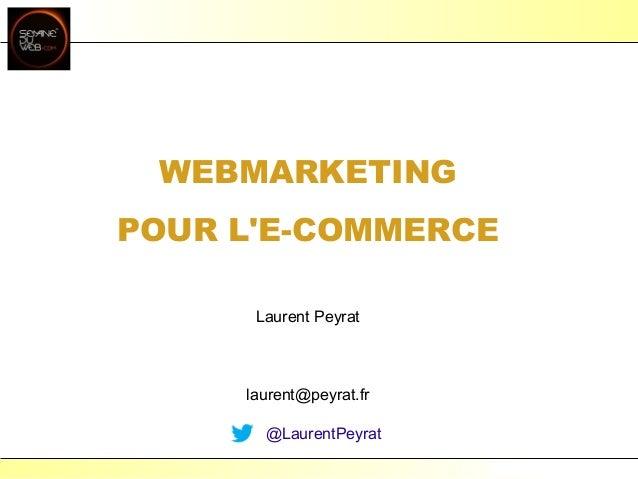 Laurent Peyrat - mai 2013 - http://www.peyrat.frWEBMARKETINGPOUR LE-COMMERCELaurent Peyratlaurent@peyrat.fr@LaurentPeyrat