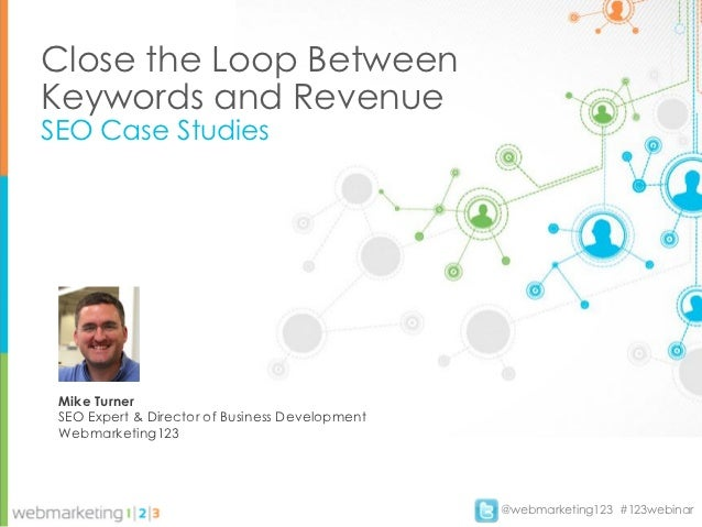 Close the Loop BetweenKeywords and RevenueSEO Case Studies Mike Turner SEO Expert & Director of Business Development Webma...