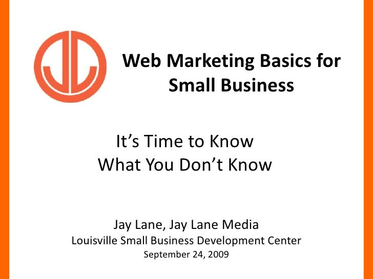 Web Marketing Basics for Small Business<br />It's Time to Know What You Don't Know<br />Jay Lane, Jay Lane MediaLouisville...