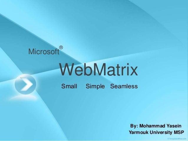 Microsoft ® WebMatrix Small Simple Seamless By: Mohammad Yasein Yarmouk University MSP