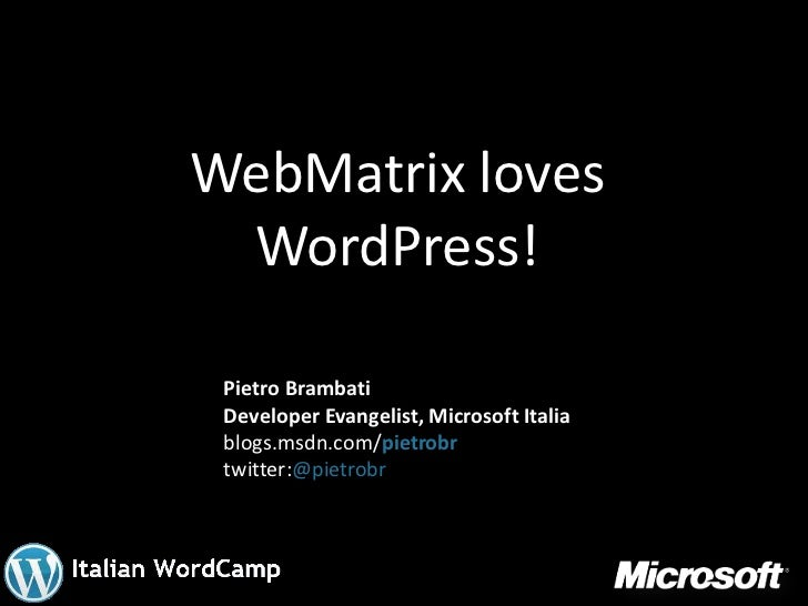 WebMatrix loves WordPress! Pietro Brambati Developer Evangelist, Microsoft Italia blogs.msdn.com/pietrobr twitter:@pietrobr