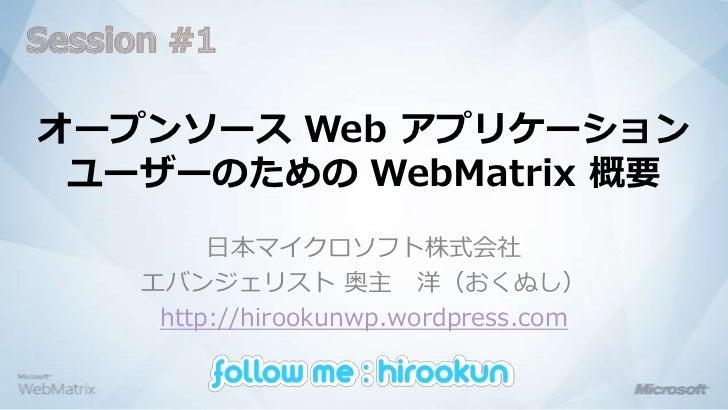 Session #1<br />オープンソース Web アプリケーションユーザーのための WebMatrix概要<br />日本マイクロソフト株式会社<br />エバンジェリスト 奥主 洋(おくぬし)<br />http://hirookunw...