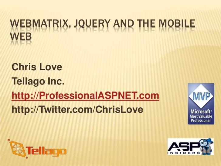 WebMatrix, jQuery and the Mobile Web<br />Chris Love<br />Tellago Inc.<br />http://ProfessionalASPNET.com<br />http://Twit...