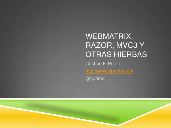 Webmatrix, Razor, MVC3 y otras hierbas<br />Cristian F. Prieto<br />http://www.cprieto.com<br />@cprieto<br />