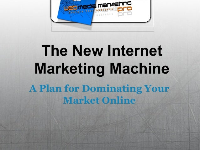 The New Internet Marketing Machine A Plan for Dominating Your Market Online