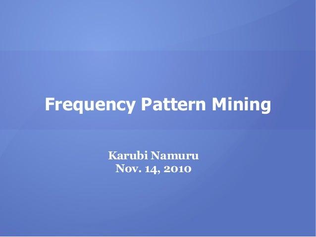 Frequency Pattern Mining Karubi Namuru Nov. 14, 2010