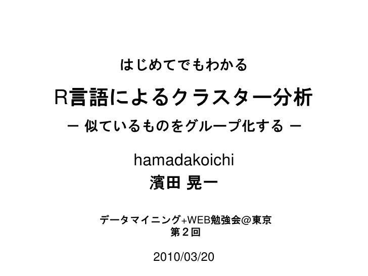 R 言語によるクラスター分析 2010/03/20 濱田 晃一 データマイニング +WEB 勉強会 @ 東京 第2回 hamadakoichi はじめてでもわかる - 似ているものをグループ化する -