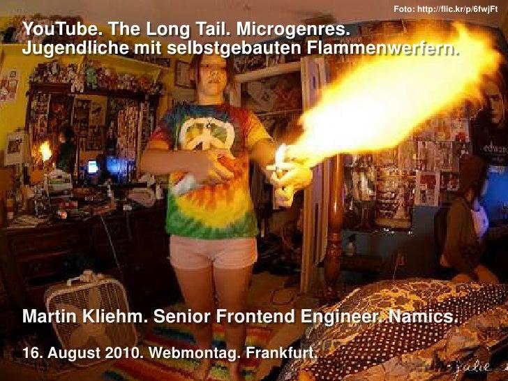 YouTube. The Long Tail. Microgenres.Jugendliche mit selbstgebauten Flammenwerfern.<br />Martin Kliehm. Senior Frontend Eng...