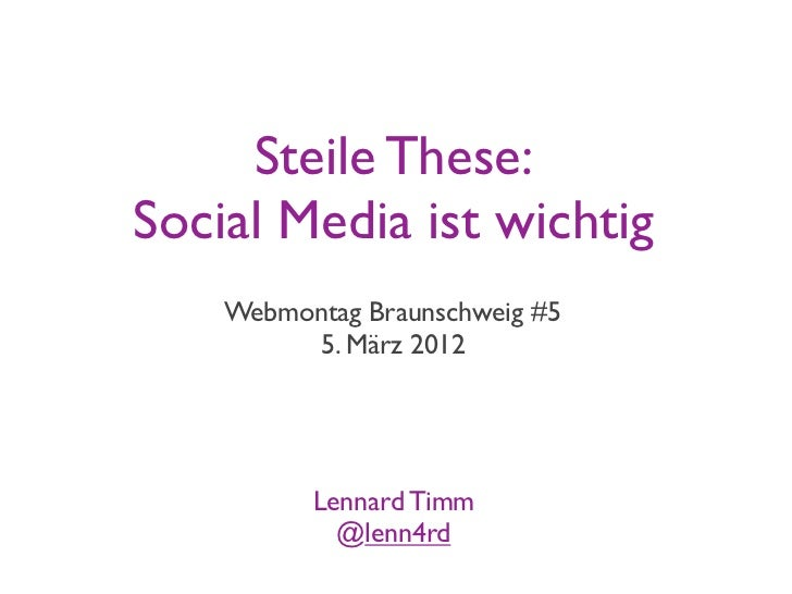 Steile These:Social Media ist wichtig    Webmontag Braunschweig #5         5. März 2012          Lennard Timm            @...