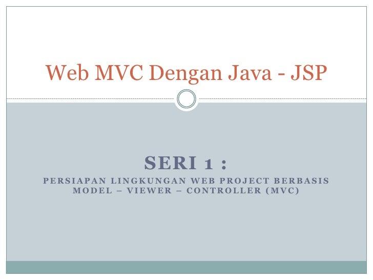Web MVC Dengan Java - JSP              SERI 1 :PERSIAPAN LINGKUNGAN WEB PROJECT BERBASIS    MODEL – VIEWER – CONTROLLER (M...