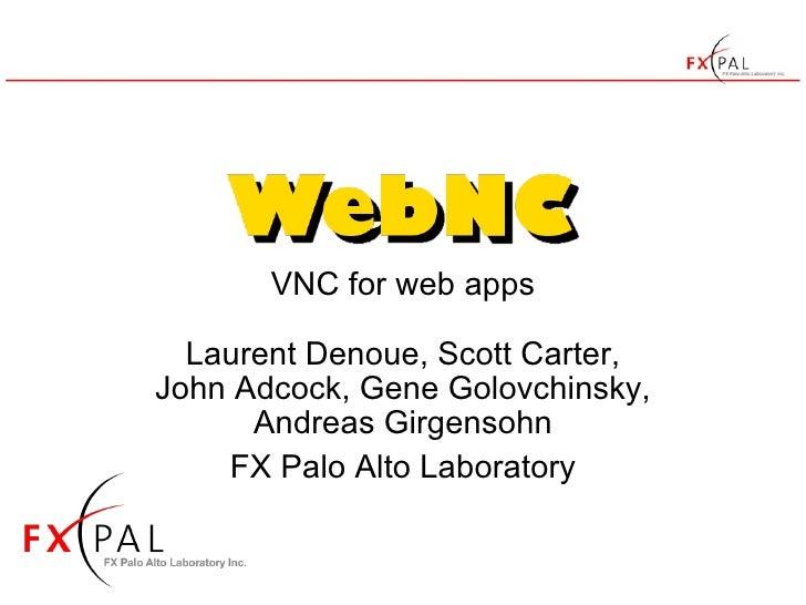 VNC for web apps Laurent Denoue, Scott Carter, John Adcock, Gene Golovchinsky, Andreas Girgensohn FX Palo Alto Laboratory