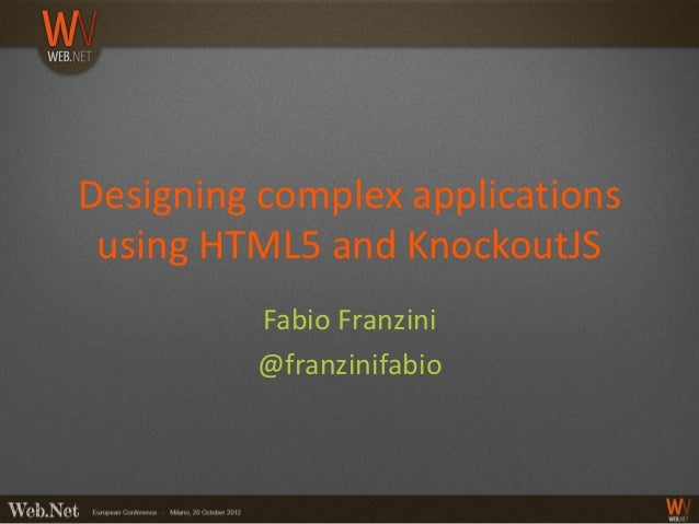 Designing complex applications using HTML5 and KnockoutJS         Fabio Franzini         @franzinifabio