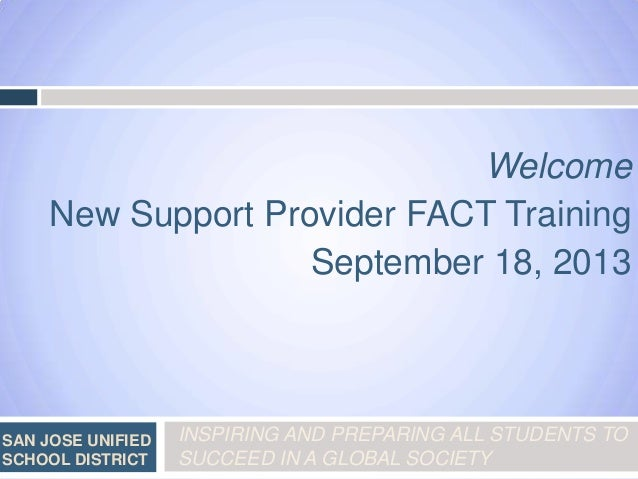Welcome New Support Provider FACT Training September 18, 2013  SAN JOSE UNIFIED SCHOOL DISTRICT  INSPIRING AND PREPARING A...