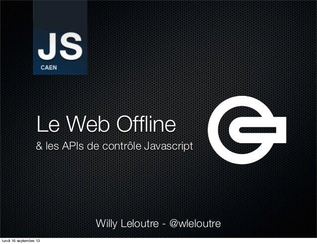 Le Web Offline & les APIs de contrôle Javascript Willy Leloutre - @wleloutre lundi 16 septembre 13