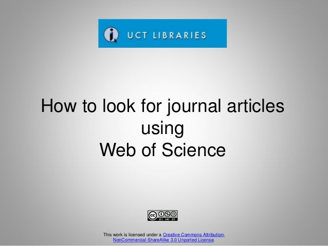 How to look for journal articles using Web of Science This work is licensed under a Creative Commons Attribution- NonComme...