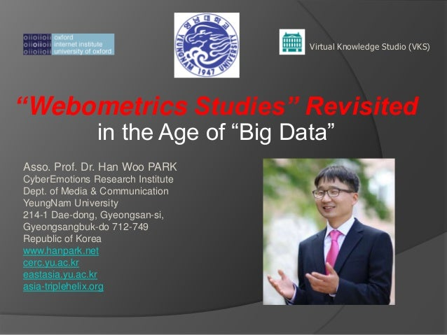 "Virtual Knowledge Studio (VKS)  ""Webometrics Studies"" Revisited in the Age of ―Big Data‖  Asso. Prof. Dr. Han Woo PARK Cyb..."