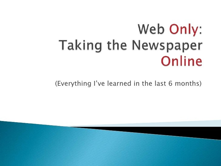 Web Only:Taking the Newspaper Online<br />(Everything I've learned in the last 6 months)<br />