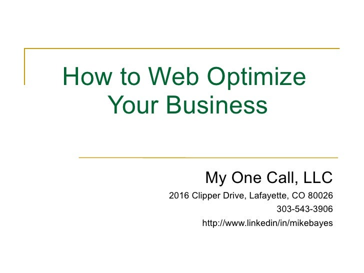 How to Web Optimize  Your Business My One Call, LLC 2016 Clipper Drive, Lafayette, CO 80026 303-543-3906 http://www.linked...